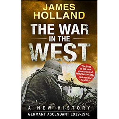 The War in the West - A New History: Volume 1: Germany Ascendant 1939-1941 - James Holland