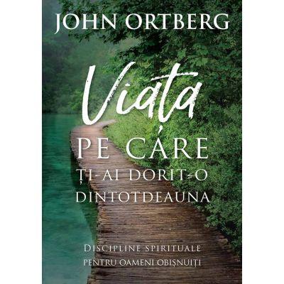 Viata pe care ti-ai dorit-o dintotdeauna (editia a II-a) - John Ortberg