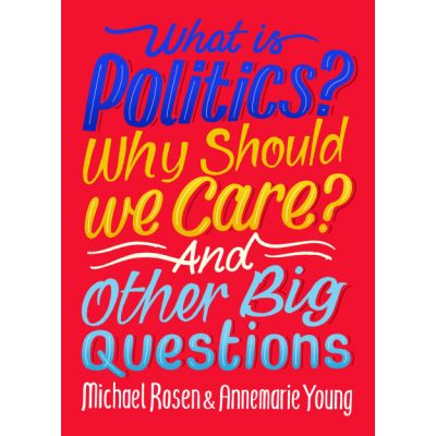 What Is Politics? Why Should we Care? And Other Big Questions - Michael Rosen, Annemarie Young
