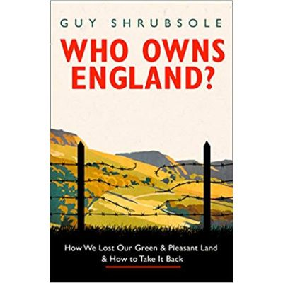 Who Owns England?: How We Lost Our Green and Pleasant Land, and How to Take It Back - Guy Shrubsole