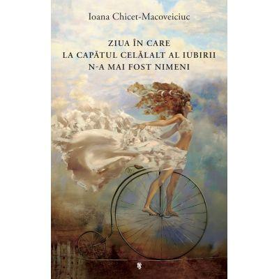 Ziua in care la capatul celalalt al iubirii n-a mai fost nimeni - Ioana Chicet-Macoveiciuc