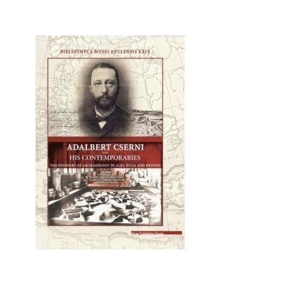 Adalbert Cserni and his contemporaries the pioneers of archaeology in Alba Iulia and Beyond - Csaba Szabo, Viorica Rusu-Bolindet, Gabriel Tiberiu Rustoiu, Mihai Gligor