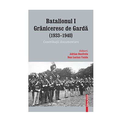 Batalionul I graniceresc de garda (1933–1940). Contributii documentare - Adrian Onofreiu, Dan Lucian Vaida