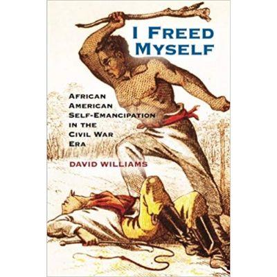 I Freed Myself: African American Self-Emancipation in the Civil War Era - David Williams