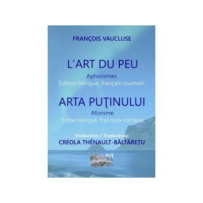 L Art du peu. Aphorismes. Arta putinului. Aforisme. Edition bilingue, francais-roumain. Editie bilingva franceza-romana - Francois Vaucluse