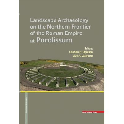 LANDSCAPE ARCHAEOLOGY ON THE NORTHERN FRONTIER OF THE ROMAN EMPIRE AT POROLISSUM - Coriolan Horatiu Opreanu, Vlad-Andrei Lazarescu
