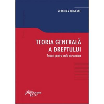 Teoria generala a dreptului. Suport pentru orele de seminar - Veronica Rebreanu