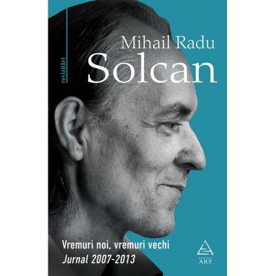 Vremuri noi, vremuri vechi. Jurnal 2007–2013 - Mihail Radu Solcan