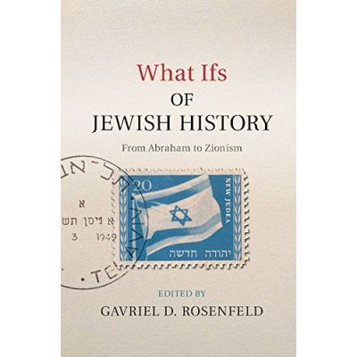 What Ifs of Jewish History: From Abraham to Zionism - Gavriel D. Rosenfeld