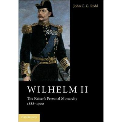 Wilhelm II: The Kaiser's Personal Monarchy, 1888–1900 - John C. G. Rohl