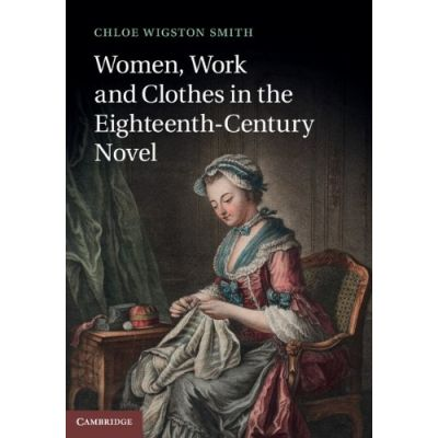 Women, Work, and Clothes in the Eighteenth-Century Novel - Chloe Wigston Smith