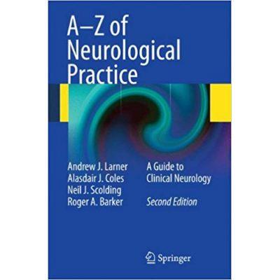 A-Z of Neurological Practice: A Guide to Clinical Neurology - Andrew J. Larner, Alasdair J. Coles, Neil J. Scolding, Roger A. Barker