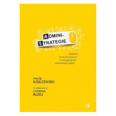 Administrategie. Obtinerea succesului personal in managementul administraiei publice - Maciej Kisilowski in colaborare cu Codrina Rusu