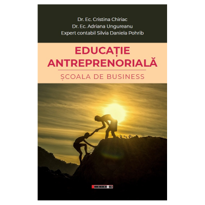 Educatie antreprenoriala. Scoala de business - Dr. Ec. Cristina Chiriac, Dr. Ec. Adriana Ungureanu, Expert contabil Silvia Daniela Pohrib