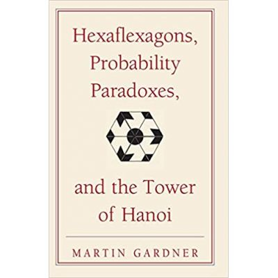 Hexaflexagons, Probability Paradoxes, and the Tower of Hanoi: Martin Gardner's First Book of Mathematical Puzzles and Games - Martin Gardner