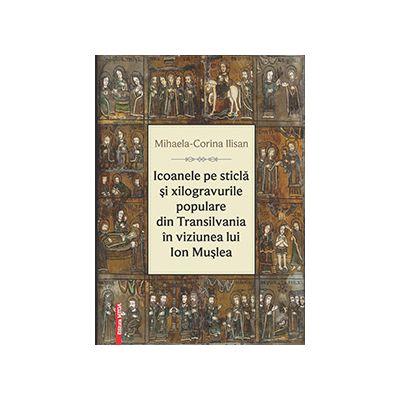 Icoanele pe sticla si xilogravurile populare din Transilvania in viziunea lui Ion Muslea - Mihaela‑Corina Ilisan