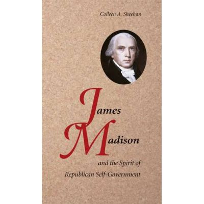 James Madison and the Spirit of Republican Self-Government - Colleen A. Sheehan