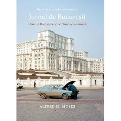 Jurnal de Bucuresti. Drumul Romaniei de la intuneric la lumina - Alfred H. Moses