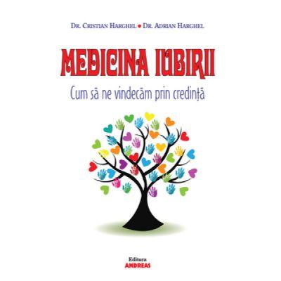 Medicina Iubirii. Cum sa ne vindecam prin credinta - Dr. Cristian Harghel, Dr. Adrian Harghel