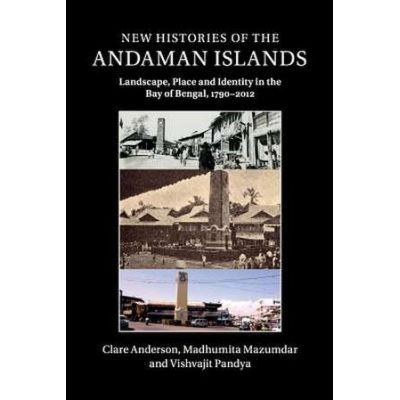 New Histories of the Andaman Islands: Landscape, Place and Identity in the Bay of Bengal, 1790–2012 - Clare Anderson, Madhumita Mazumdar, Vishvajit Pandya