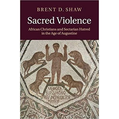 Sacred Violence: African Christians and Sectarian Hatred in the Age of Augustine - Brent D. Shaw