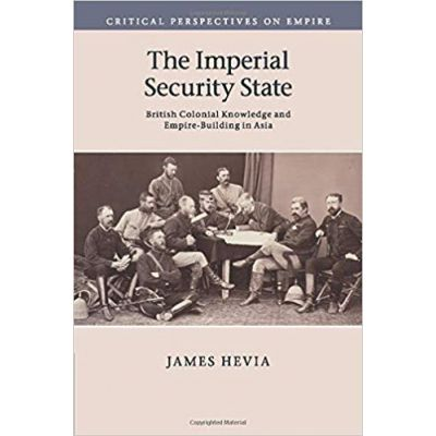 The Imperial Security State: British Colonial Knowledge and Empire-Building in Asia - James Hevia