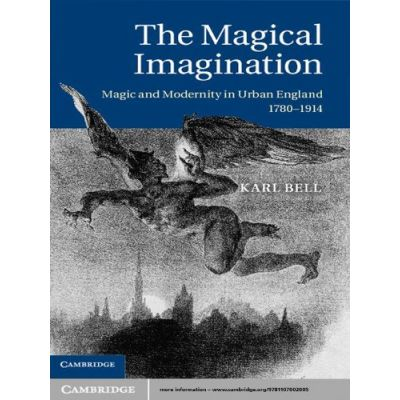 The Magical Imagination: Magic and Modernity in Urban England, 1780–1914 - Karl Bell