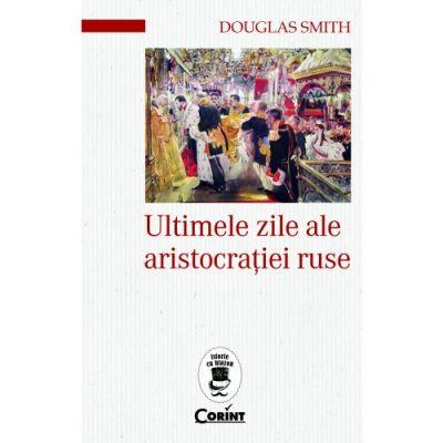 Ultimele zile ale aristocratiei ruse - Douglas Smith