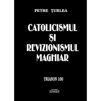 Catolicismul si revizionismul maghiar - Petre Turlea