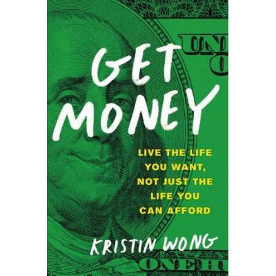 Get Money: Live the Life You Want, Not Just the Life You Can Afford - Kristin Wong