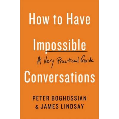 How to Have Impossible Conversations: A Very Practical Guide - Peter Boghossian, James Lindsay