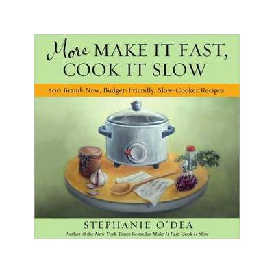 More Make It Fast, Cook It Slow: 200 Brand-New, Budget-Friendly, Slow-Cooker Recipes - Stephanie O'Dea