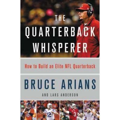 The Quarterback Whisperer: How to Build an Elite NFL Quarterback - Bruce Arians