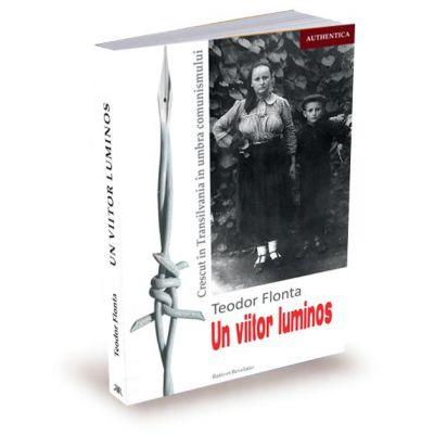 Un viitor luminos. Crescut in Transilvania in umbra comunismului - Teodor Flonta