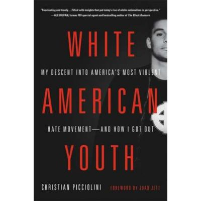 White American Youth: My Descent into America's Most Violent Hate Movement-and How I Got Out - Christian Picciolini