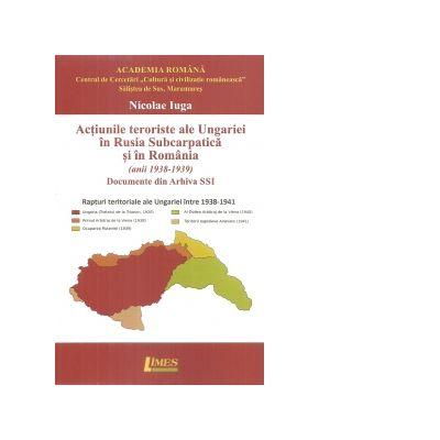 Actiunile teroriste ale Ungariei in Rusia Subcarpatica si in Romania (anii 1938-1939). Documente din Arhiva SSI - Nicolae Iuga