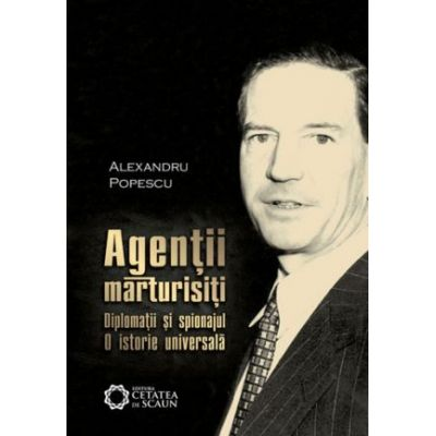 Agentii marturisiti. Diplomatii si spionajul. O istorie universala. Editia a 2-a - Alexandru Popescu