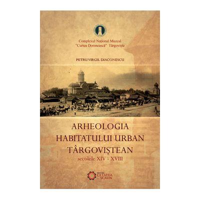 Arheologia habitatului urban targovistean. Secolele XIV-XVIII - Virgil Diaconescu