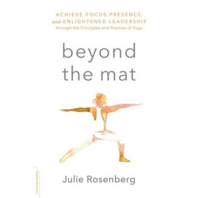 Beyond the Mat: Achieve Focus, Presence, and Enlightened Leadership through the Principles and Practice of Yoga - Julie Rosenberg