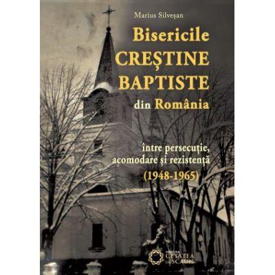 Bisericile Crestine Baptiste din Romania, intre persecutie, acomodare si rezistenta (1948-1965) - Marius Silvesan