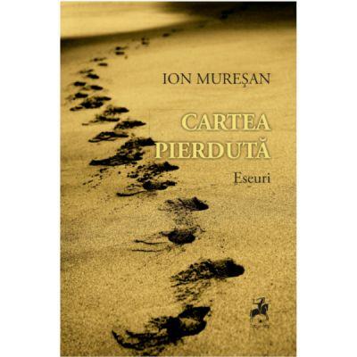 Cartea pierduta. O poetica a urmei. Eseuri - Ion Muresan