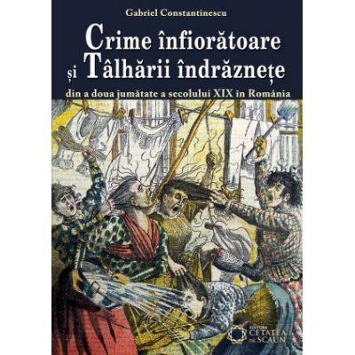Crime infioratoare si talharii indraznete din a doua jumatate a secolului XIX in Romania - Gabriel Constantinescu