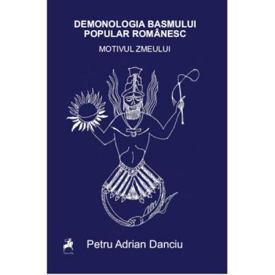 Demonologia basmului popular romanesc. Motivul zmeului - Petru Adrian Danciu