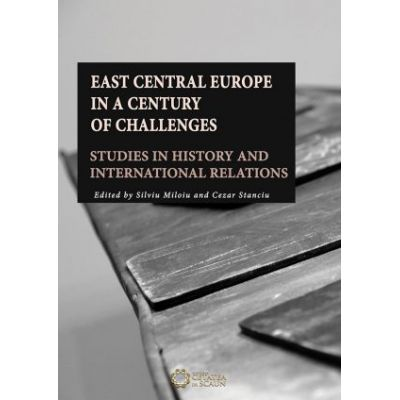 East Central Europe in a Century of Challenges. Studies in History and International Relations - Cezar Stanciu, Silviu Miloiu