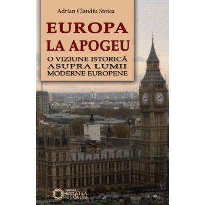 Europa la apogeu. O viziune istorica asupra lumii moderne europene - Adrian Claudiu Stoica