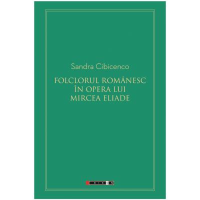 Folclorul romanesc in opera lui Mircea Eliade - Sandra Cibicenco
