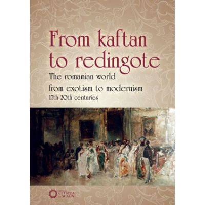 From Kaftan to Redingote. The Romanian World from Exotism to Modernism (17th-20th Centuries) - Daniel Flaut, Iolanda Tighiliu, Marian Cojoc