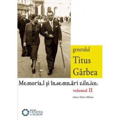 Generalul Titus Garbea. Memorial si insemnari zilnice, volumul II - Silviu Miloiu, Titus Garbea
