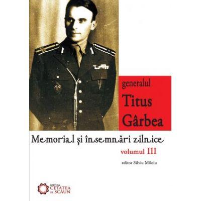 Generalul Titus Garbea. Memorial si insemnari zilnice, volumul III - Silviu Miloiu