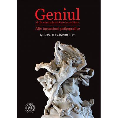 Geniul, de la neuroplasticitate la realitate. Alte incursiuni psihografice - Mircea Alexandru Birt